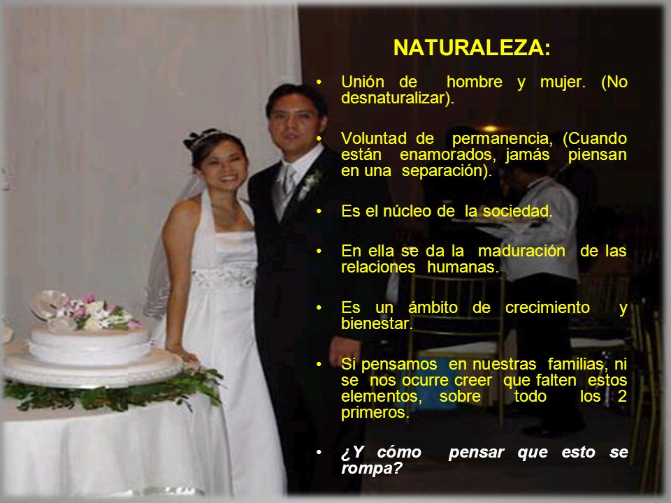 NATURALEZA: Unión de hombre y mujer. (No desnaturalizar). Voluntad de permanencia, (Cuando están enamorados, jamás piensan en una separación). Es el n