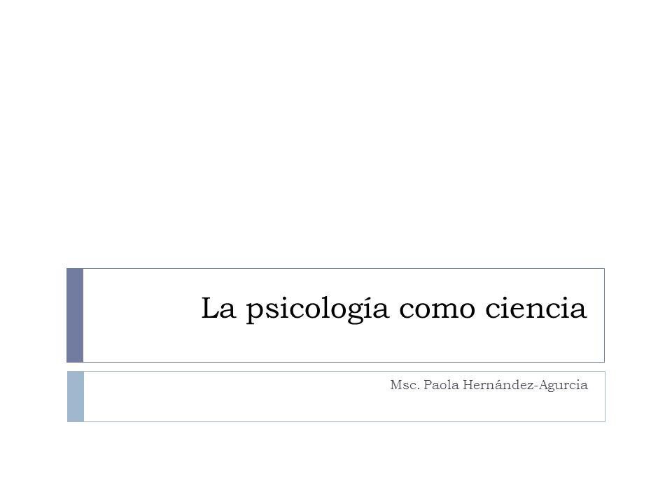 La psicología como ciencia Msc. Paola Hernández-Agurcia