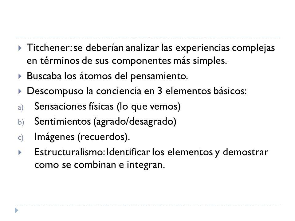 Titchener: se deberían analizar las experiencias complejas en términos de sus componentes más simples. Buscaba los átomos del pensamiento. Descompuso