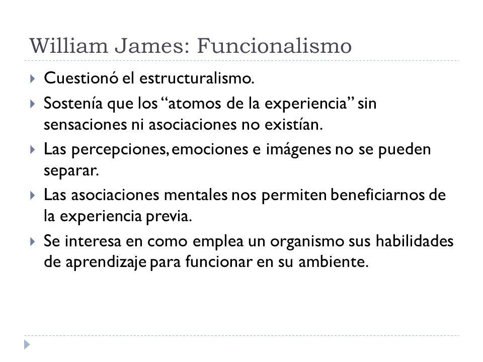 William James: Funcionalismo Cuestionó el estructuralismo. Sostenía que los atomos de la experiencia sin sensaciones ni asociaciones no existían. Las