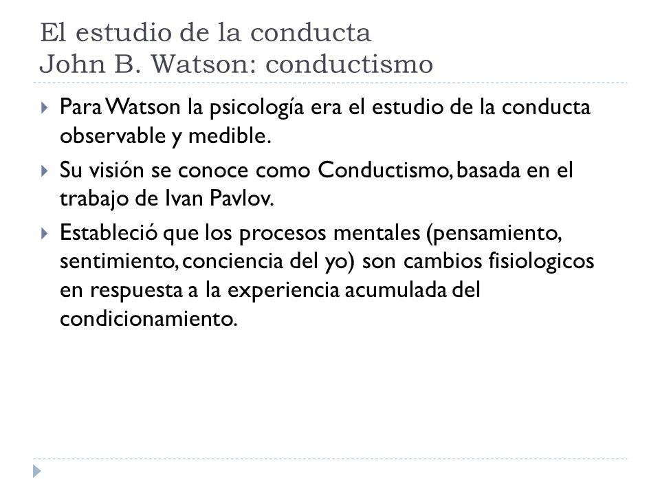 El estudio de la conducta John B. Watson: conductismo Para Watson la psicología era el estudio de la conducta observable y medible. Su visión se conoc