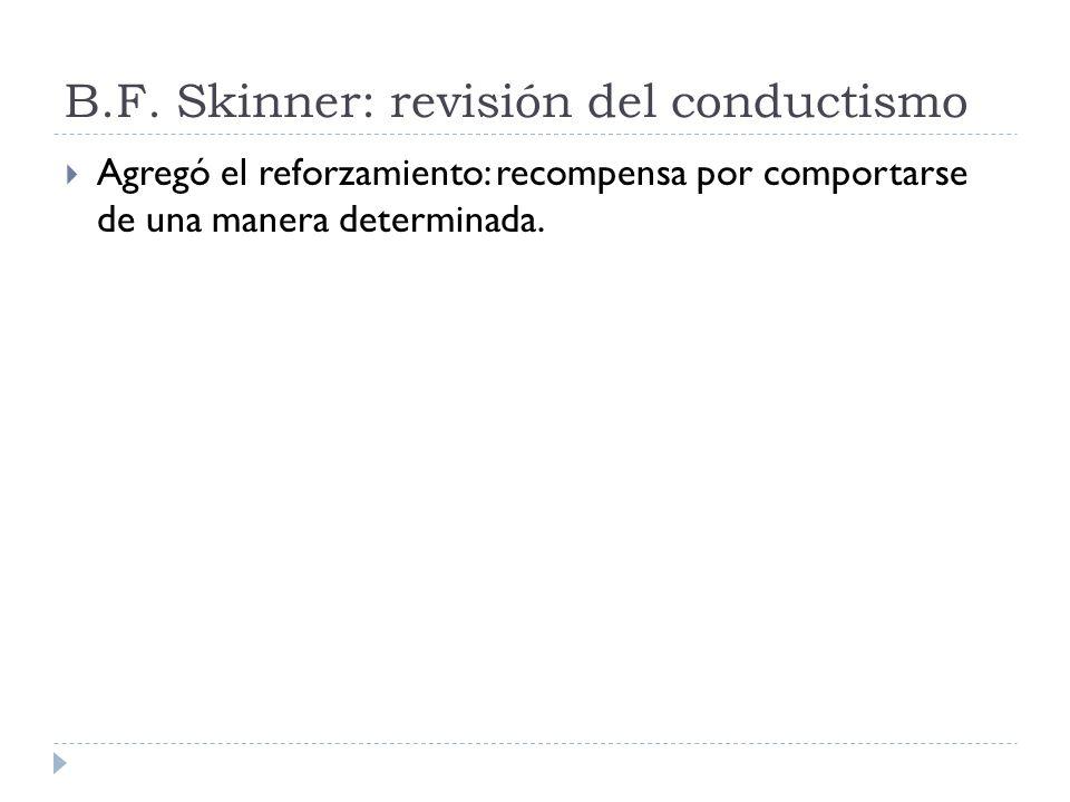 B.F. Skinner: revisión del conductismo Agregó el reforzamiento: recompensa por comportarse de una manera determinada.