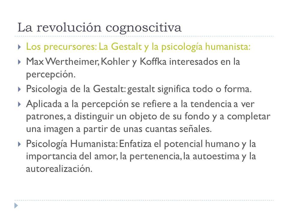 La revolución cognoscitiva Los precursores: La Gestalt y la psicología humanista: Max Wertheimer, Kohler y Koffka interesados en la percepción.