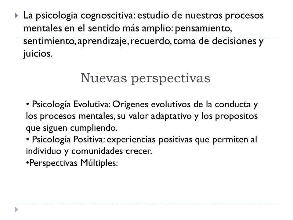 Nuevas perspectivas La psicologia cognoscitiva: estudio de nuestros procesos mentales en el sentido más amplio: pensamiento, sentimiento, aprendizaje, recuerdo, toma de decisiones y juicios.