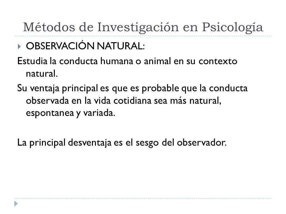 Métodos de Investigación en Psicología OBSERVACIÓN NATURAL: Estudia la conducta humana o animal en su contexto natural. Su ventaja principal es que es