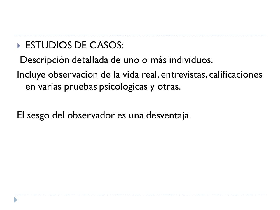 ESTUDIOS DE CASOS: Descripción detallada de uno o más individuos. Incluye observacion de la vida real, entrevistas, calificaciones en varias pruebas p
