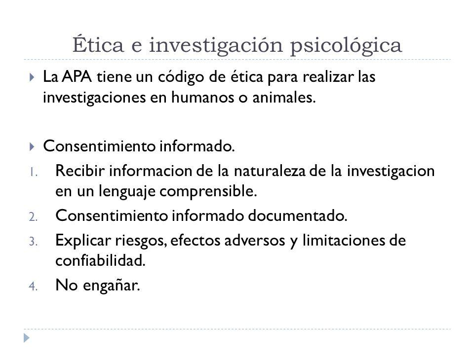 Ética e investigación psicológica La APA tiene un código de ética para realizar las investigaciones en humanos o animales. Consentimiento informado. 1