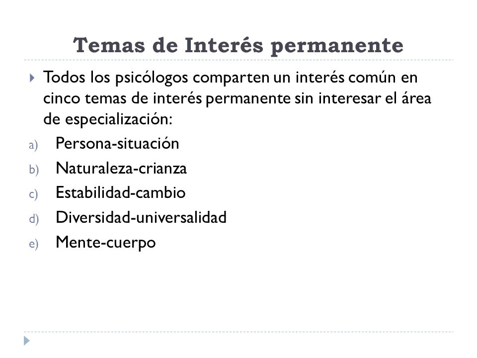 Temas de Interés permanente Todos los psicólogos comparten un interés común en cinco temas de interés permanente sin interesar el área de especialización: a) Persona-situación b) Naturaleza-crianza c) Estabilidad-cambio d) Diversidad-universalidad e) Mente-cuerpo
