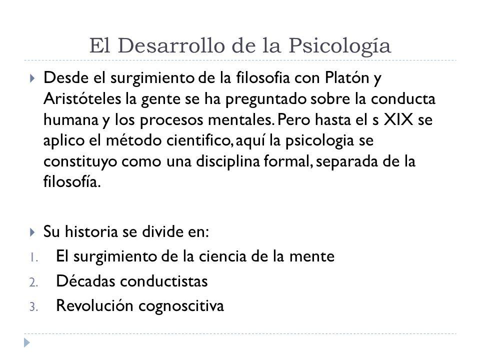 El Desarrollo de la Psicología Desde el surgimiento de la filosofia con Platón y Aristóteles la gente se ha preguntado sobre la conducta humana y los procesos mentales.