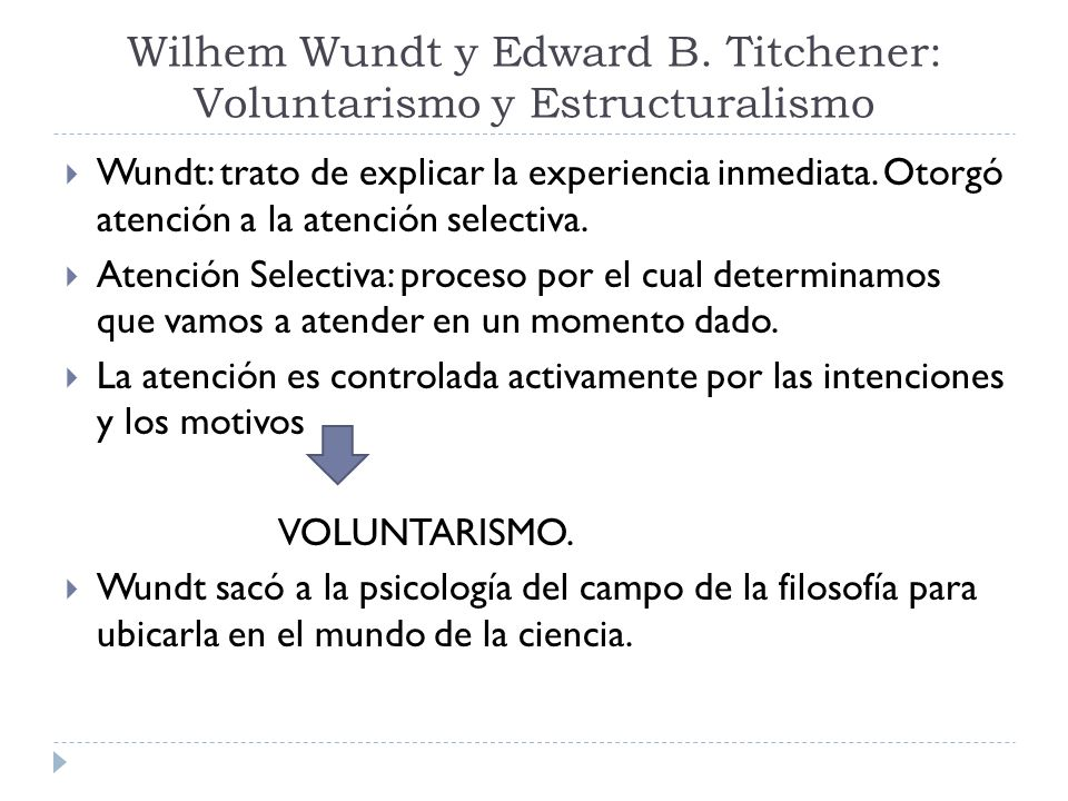 Wilhem Wundt y Edward B. Titchener: Voluntarismo y Estructuralismo Wundt: trato de explicar la experiencia inmediata. Otorgó atención a la atención se