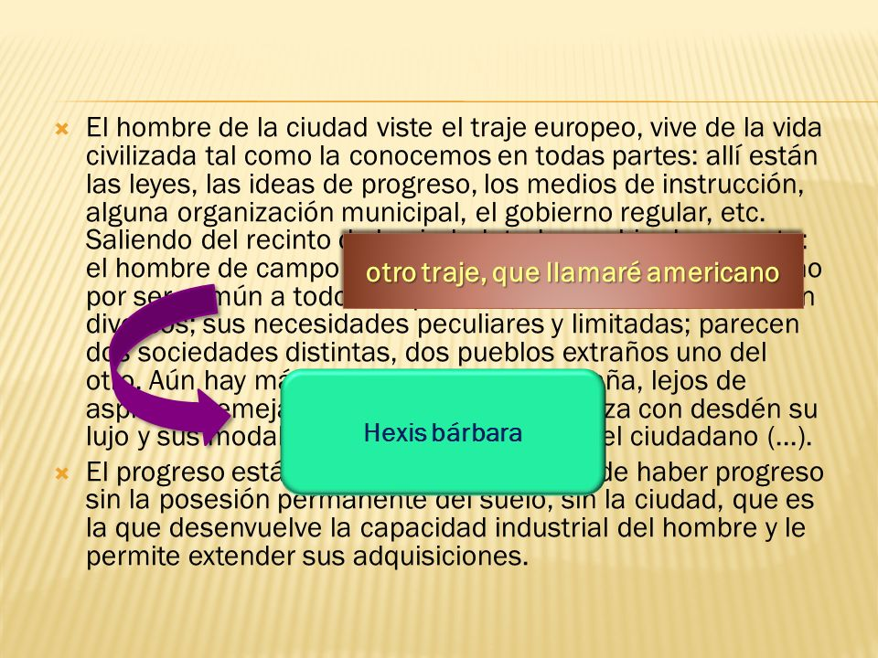 El hombre de la ciudad viste el traje europeo, vive de la vida civilizada tal como la conocemos en todas partes: allí están las leyes, las ideas de progreso, los medios de instrucción, alguna organización municipal, el gobierno regular, etc.