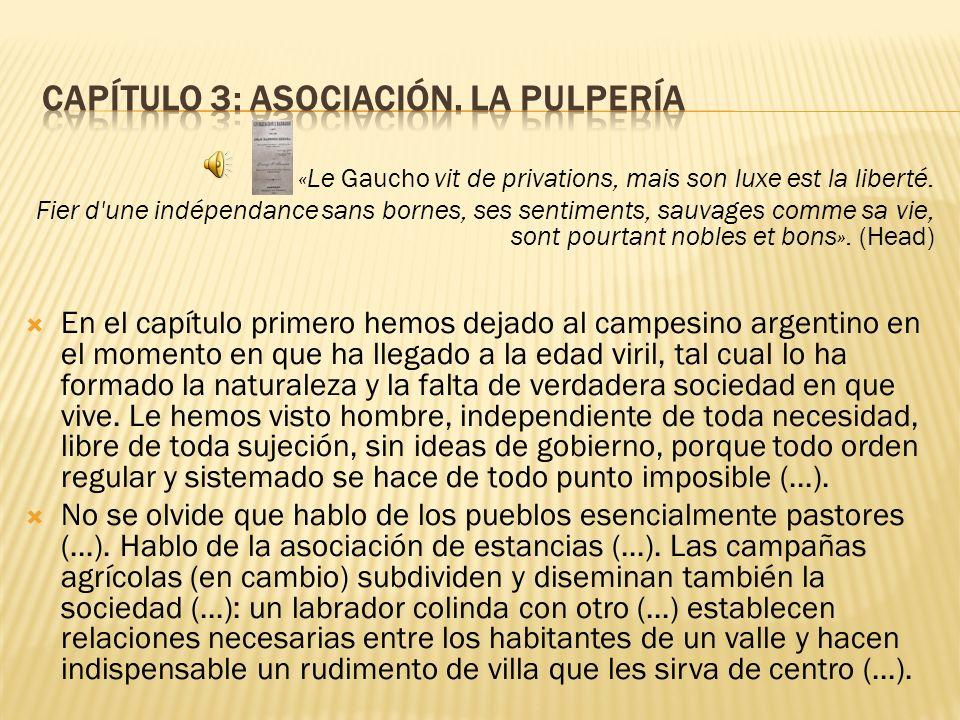 «Le Gaucho vit de privations, mais son luxe est la liberté. Fier d'une indépendance sans bornes, ses sentiments, sauvages comme sa vie, sont pourtant