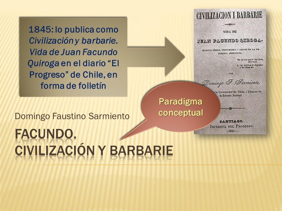 Domingo Faustino Sarmiento 1845: lo publica como Civilización y barbarie. Vida de Juan Facundo Quiroga en el diario El Progreso de Chile, en forma de