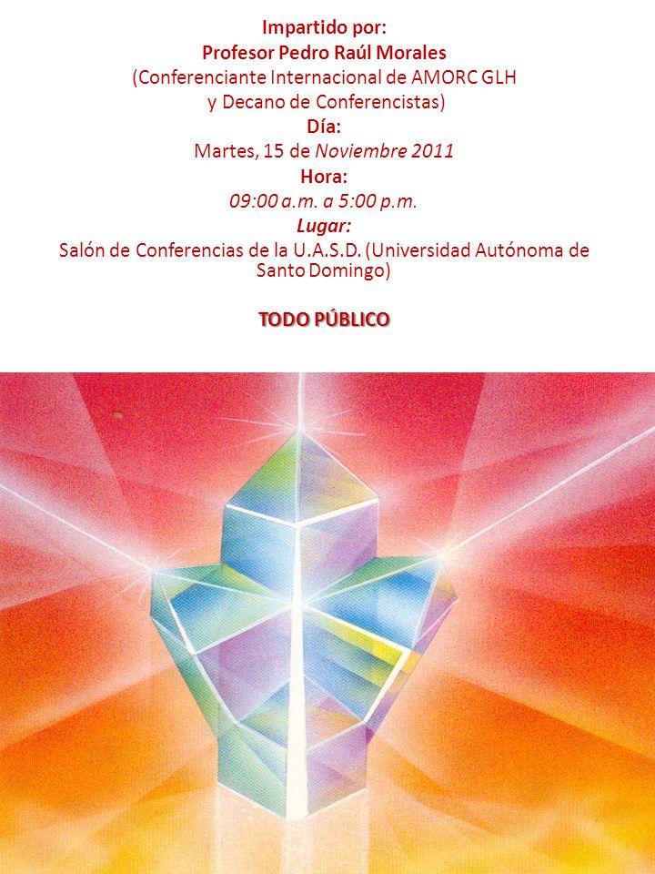 Impartido por: Profesor Pedro Raúl Morales (Conferenciante Internacional de AMORC GLH y Decano de Conferencistas) Día: Martes, 15 de Noviembre 2011 Ho