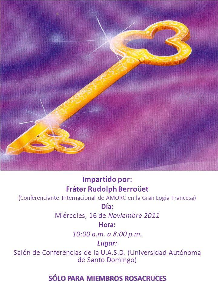 Impartido por: Fráter Rudolph Berroüet (Conferenciante Internacional de AMORC en la Gran Logia Francesa) Día: Miércoles, 16 de Noviembre 2011 Hora: 10