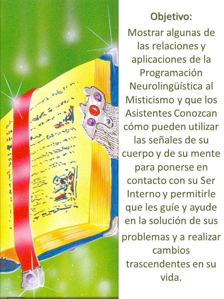 Objetivo: Mostrar algunas de las relaciones y aplicaciones de la Programación Neurolingüística al Misticismo y que los Asistentes Conozcan cómo pueden