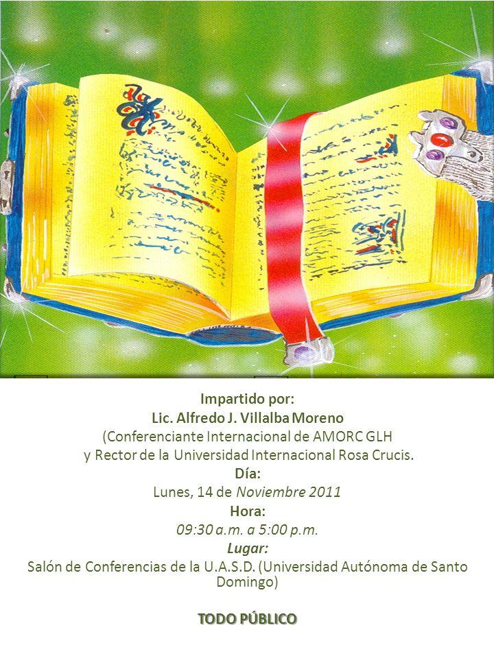 Impartido por: Lic. Alfredo J. Villalba Moreno (Conferenciante Internacional de AMORC GLH y Rector de la Universidad Internacional Rosa Crucis. Día: L