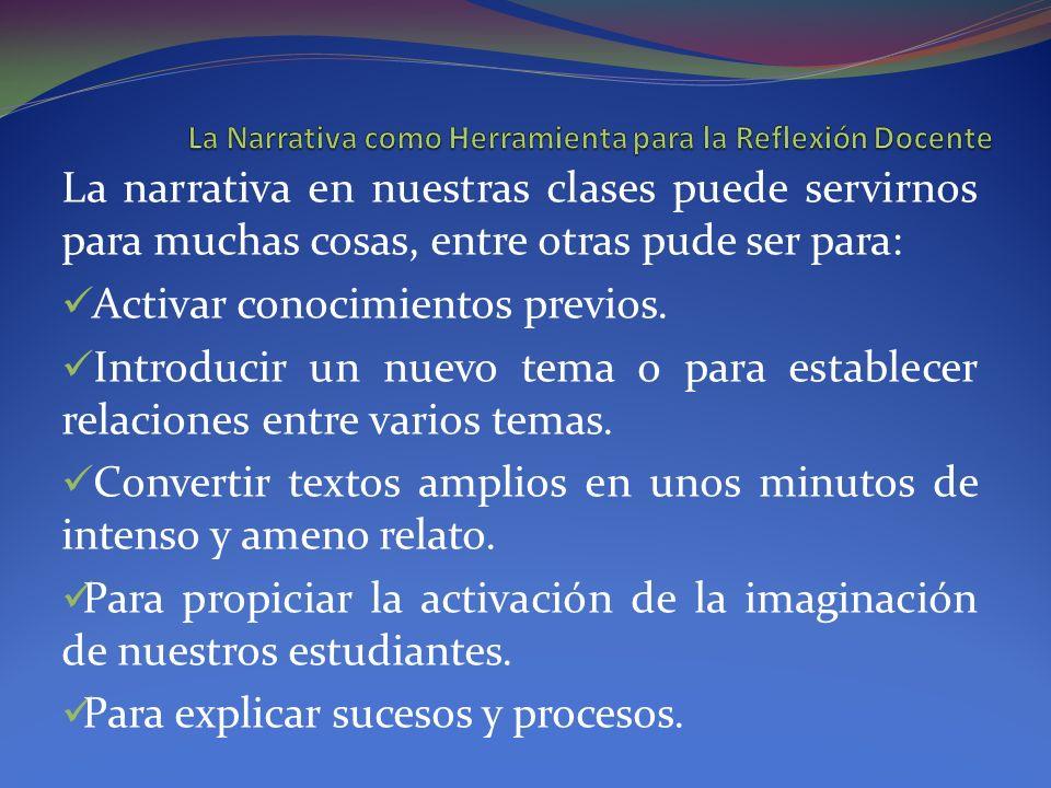 La narrativa en nuestras clases puede servirnos para muchas cosas, entre otras pude ser para: Activar conocimientos previos. Introducir un nuevo tema