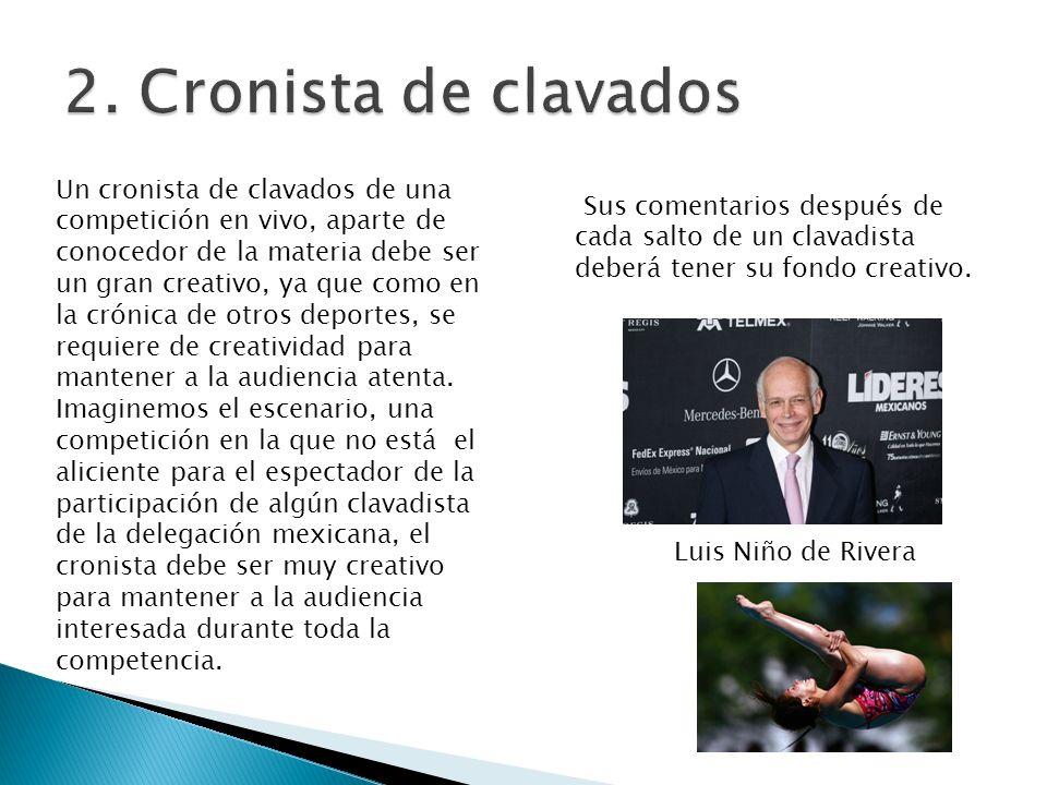 Luis Niño de Rivera Un cronista de clavados de una competición en vivo, aparte de conocedor de la materia debe ser un gran creativo, ya que como en la