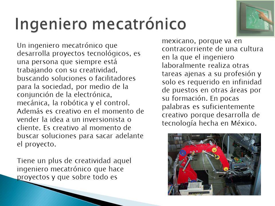 Un ingeniero mecatrónico que desarrolla proyectos tecnológicos, es una persona que siempre está trabajando con su creatividad, buscando soluciones o f