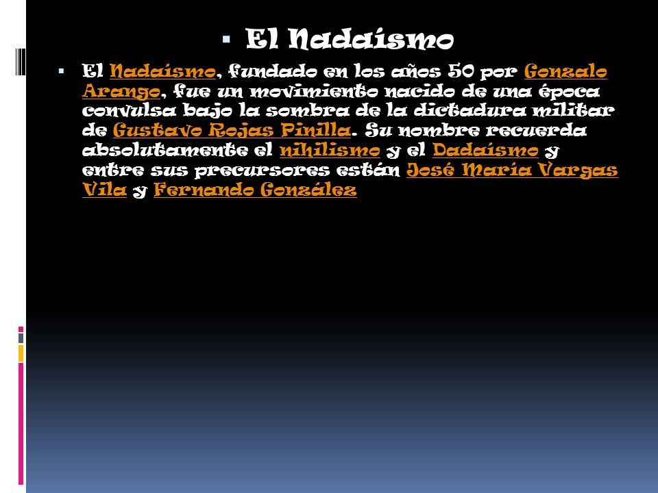 El Nadaísmo El Nadaísmo, fundado en los años 50 por Gonzalo Arango, fue un movimiento nacido de una época convulsa bajo la sombra de la dictadura militar de Gustavo Rojas Pinilla.