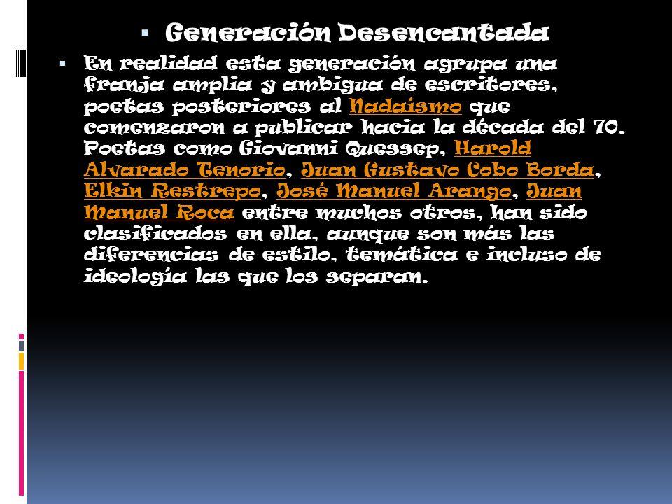 Generación Desencantada En realidad esta generación agrupa una franja amplia y ambigua de escritores, poetas posteriores al Nadaísmo que comenzaron a