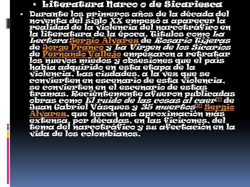 Literatura Narco o de Sicariesca Durante los primeros años de la década del noventa del siglo XX empezó a aparecer la realidad de la violencia del narcotráfico en la literatura de la época.
