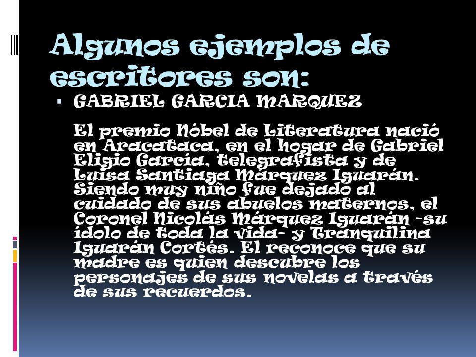 Algunos ejemplos de escritores son: GABRIEL GARCIA MARQUEZ El premio Nóbel de Literatura nació en Aracataca, en el hogar de Gabriel Eligio García, telegrafista y de Luisa Santiaga Márquez Iguarán.