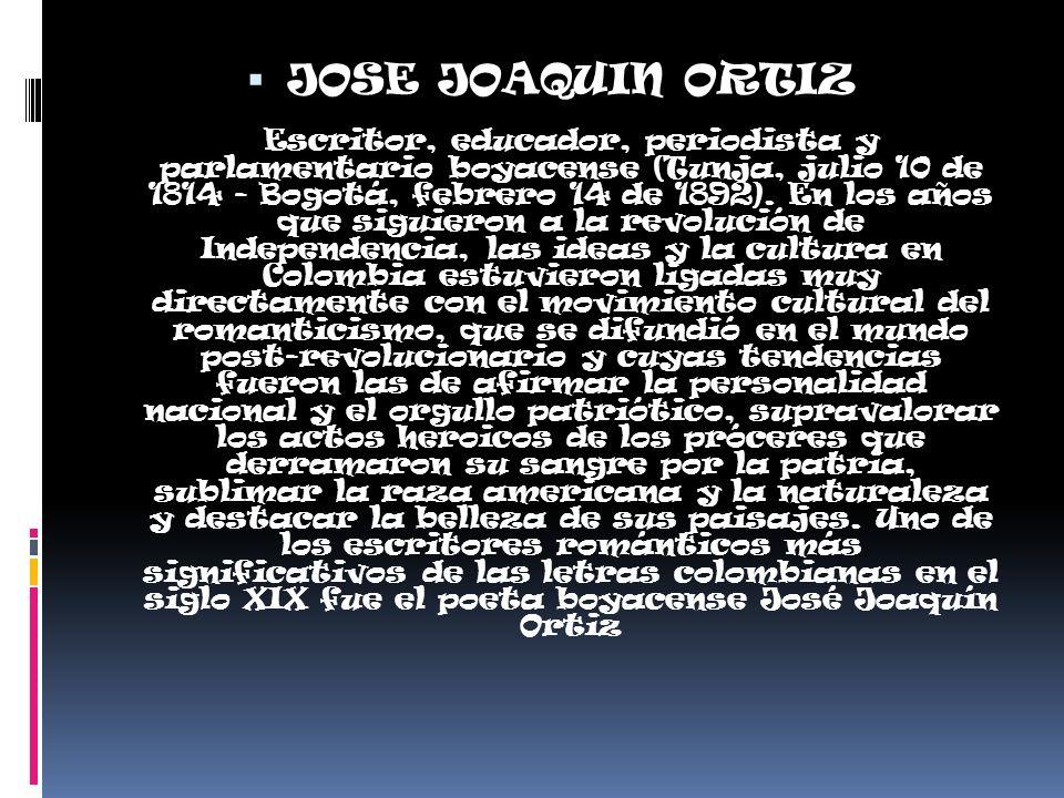 JOSE JOAQUIN ORTIZ Escritor, educador, periodista y parlamentario boyacense (Tunja, julio 10 de 1814 - Bogotá, febrero 14 de 1892). En los años que si