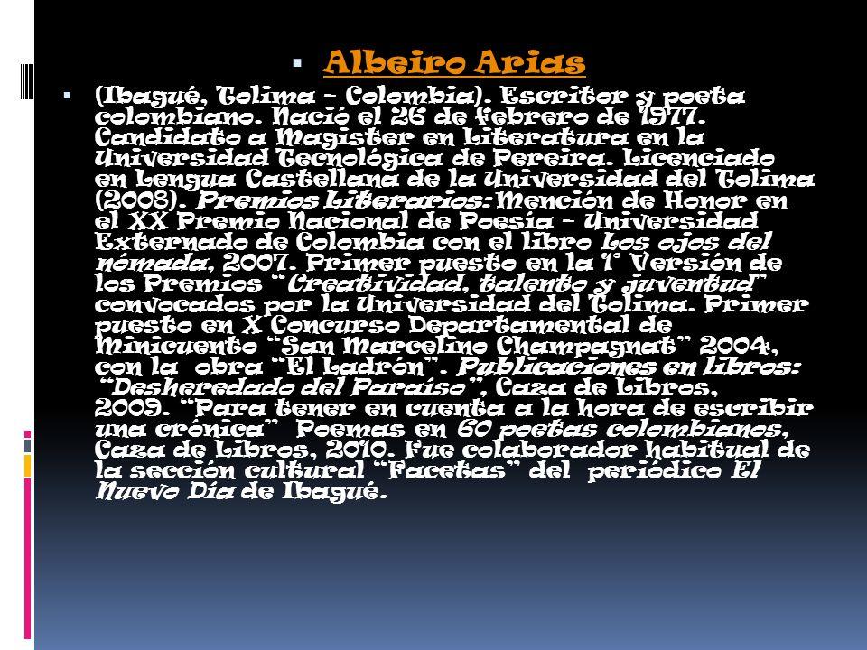 Albeiro Arias (Ibagué, Tolima – Colombia). Escritor y poeta colombiano. Nació el 26 de febrero de 1977. Candidato a Magister en Literatura en la Unive