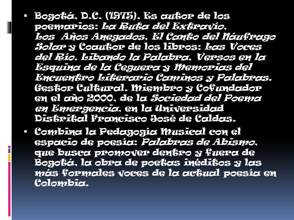 Bogotá, D.C. (1975). Es autor de los poemarios: La Ruta del Extravío, Los Años Anegados, El Canto del Náufrago Solar y Coautor de los libros: Las Voce