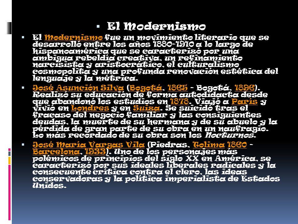El Modernismo El Modernismo fue un movimiento literario que se desarrolló entre los años 1880-1910 a lo largo de hispanoamérica que se caracterizó por una ambigua rebeldía creativa, un refinamiento narcisista y aristocrático, el culturalismo cosmopolita y una profunda renovación estética del lenguaje y la métrica.Modernismo José Asunción Silva (Bogotá, 1865 - Bogotá, 1896).