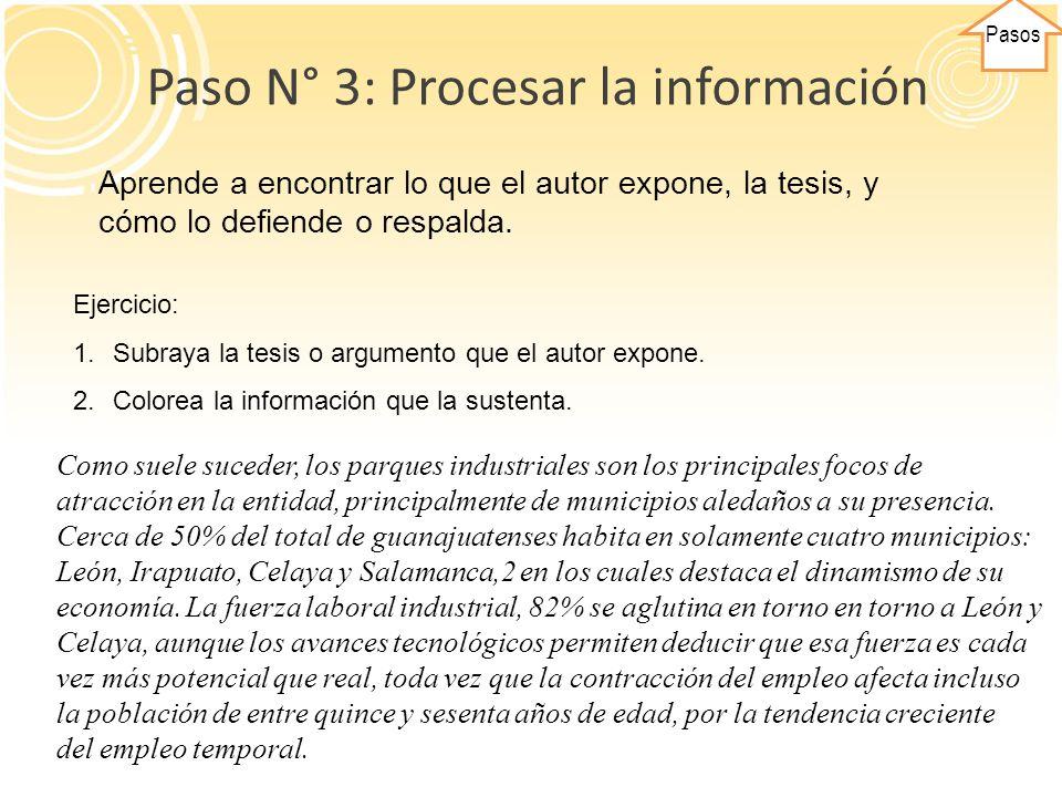Pasos Paso N° 3: Procesar la información Aprende a encontrar lo que el autor expone, la tesis, y cómo lo defiende o respalda. Ejercicio: 1.Subraya la