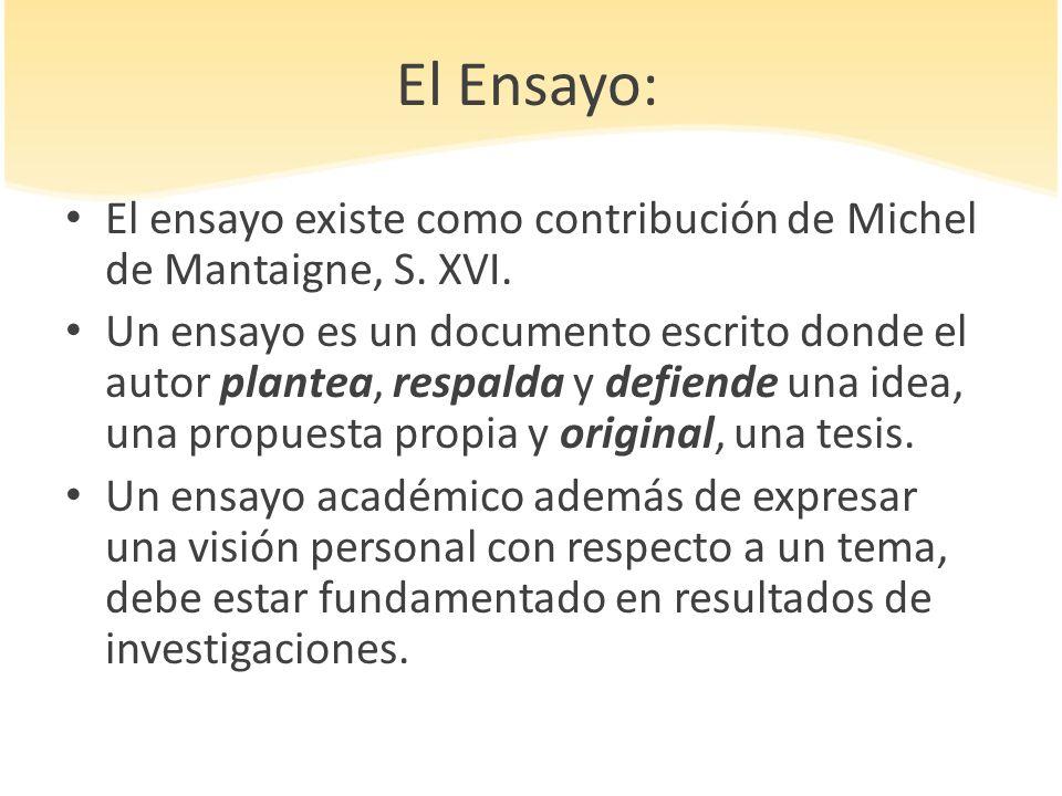 El Ensayo: El ensayo existe como contribución de Michel de Mantaigne, S. XVI. Un ensayo es un documento escrito donde el autor plantea, respalda y def