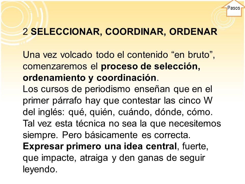 Pasos 2 SELECCIONAR, COORDINAR, ORDENAR Una vez volcado todo el contenido en bruto, comenzaremos el proceso de selección, ordenamiento y coordinación.