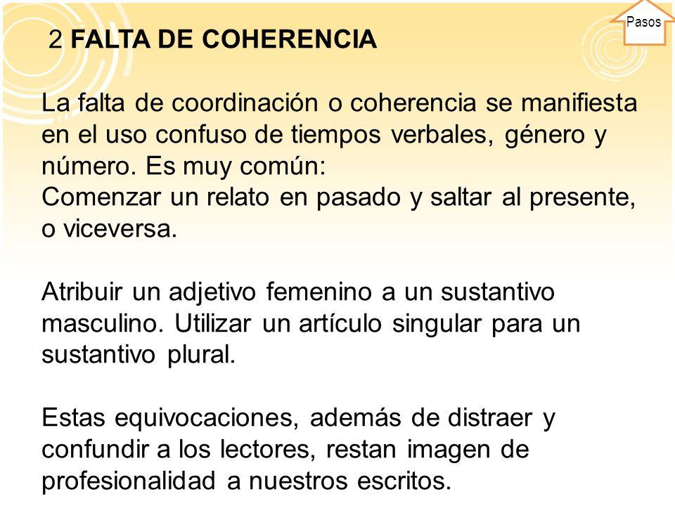 Pasos 2 FALTA DE COHERENCIA La falta de coordinación o coherencia se manifiesta en el uso confuso de tiempos verbales, género y número. Es muy común: