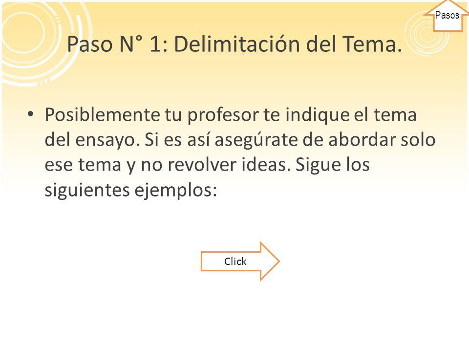Paso N° 1: Delimitación del Tema. Posiblemente tu profesor te indique el tema del ensayo. Si es así asegúrate de abordar solo ese tema y no revolver i