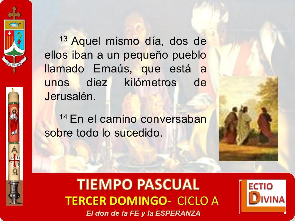 TERCER DOMINGOCICLO A TERCER DOMINGO- CICLO A El don de la FE y la ESPERANZA 13 Aquel mismo día, dos de ellos iban a un pequeño pueblo llamado Emaús,