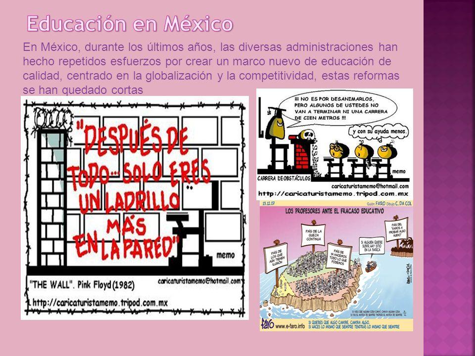 En México, durante los últimos años, las diversas administraciones han hecho repetidos esfuerzos por crear un marco nuevo de educación de calidad, centrado en la globalización y la competitividad, estas reformas se han quedado cortas
