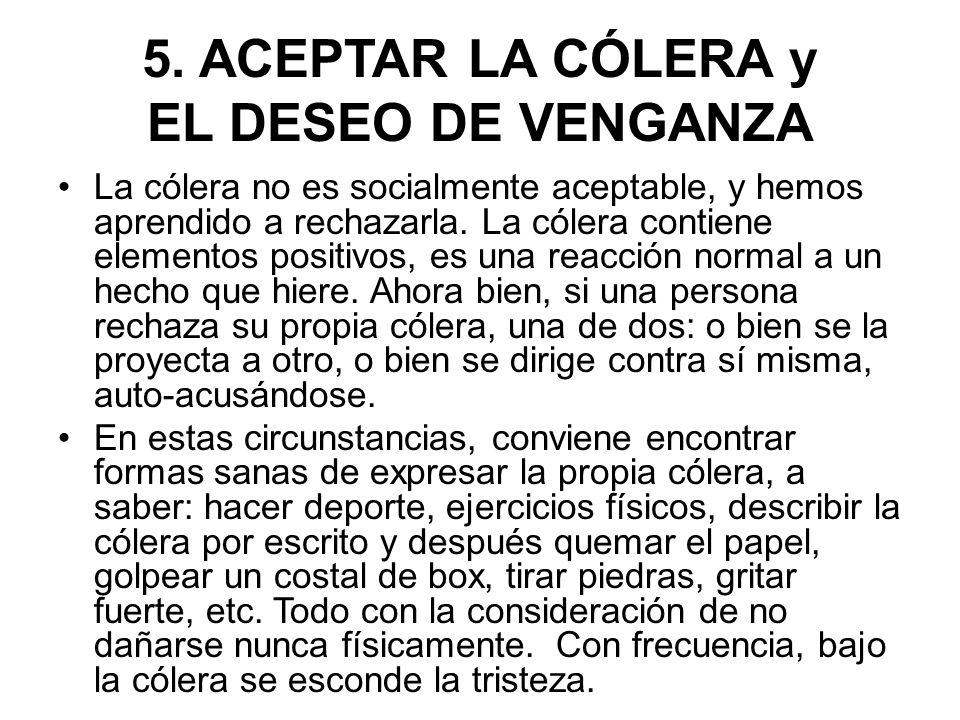 5. ACEPTAR LA CÓLERA y EL DESEO DE VENGANZA La cólera no es socialmente aceptable, y hemos aprendido a rechazarla. La cólera contiene elementos positi