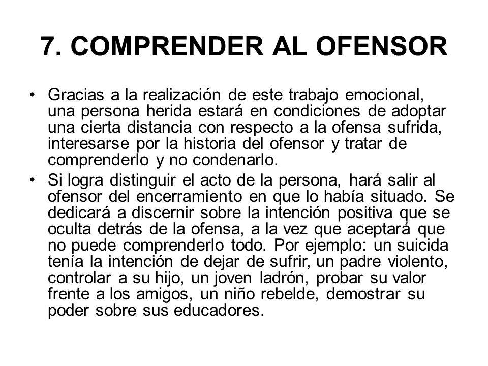 7. COMPRENDER AL OFENSOR Gracias a la realización de este trabajo emocional, una persona herida estará en condiciones de adoptar una cierta distancia