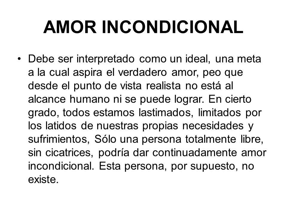AMOR INCONDICIONAL Debe ser interpretado como un ideal, una meta a la cual aspira el verdadero amor, peo que desde el punto de vista realista no está