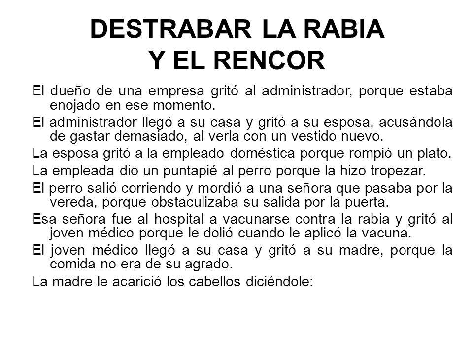 DESTRABAR LA RABIA Y EL RENCOR El dueño de una empresa gritó al administrador, porque estaba enojado en ese momento. El administrador llegó a su casa