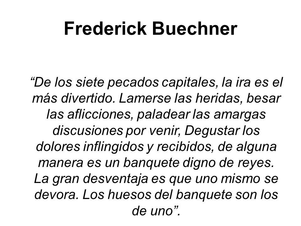 Frederick Buechner De los siete pecados capitales, la ira es el más divertido. Lamerse las heridas, besar las aflicciones, paladear las amargas discus