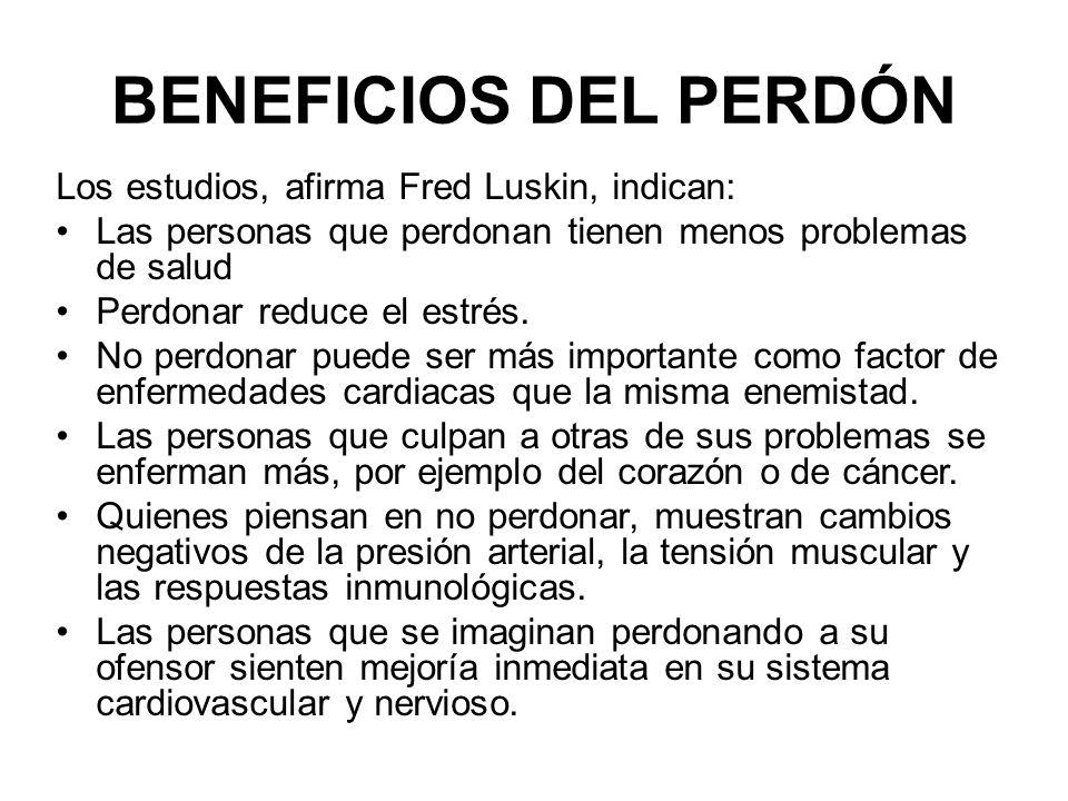 BENEFICIOS DEL PERDÓN Los estudios, afirma Fred Luskin, indican: Las personas que perdonan tienen menos problemas de salud Perdonar reduce el estrés.