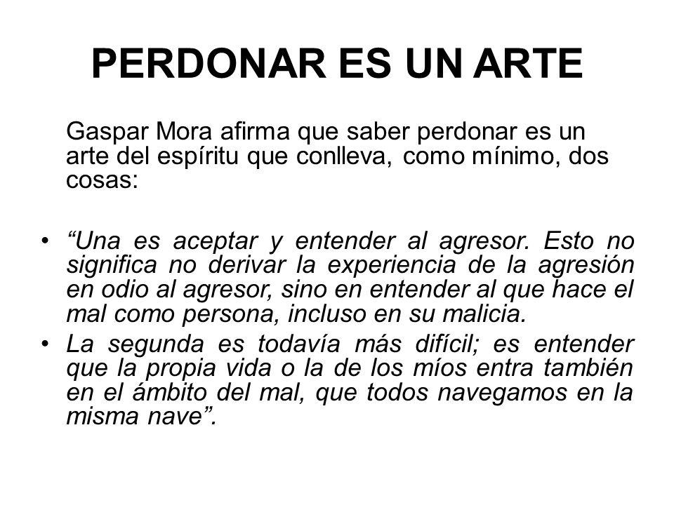 PERDONAR ES UN ARTE Gaspar Mora afirma que saber perdonar es un arte del espíritu que conlleva, como mínimo, dos cosas: Una es aceptar y entender al a