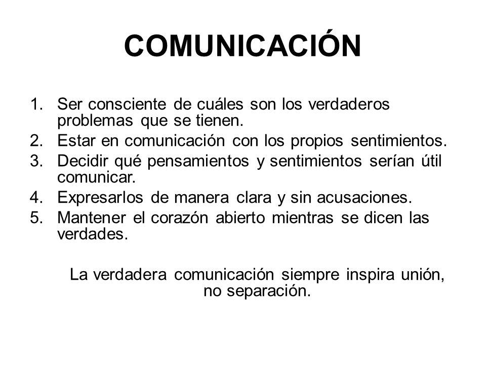 COMUNICACIÓN 1.Ser consciente de cuáles son los verdaderos problemas que se tienen. 2.Estar en comunicación con los propios sentimientos. 3.Decidir qu