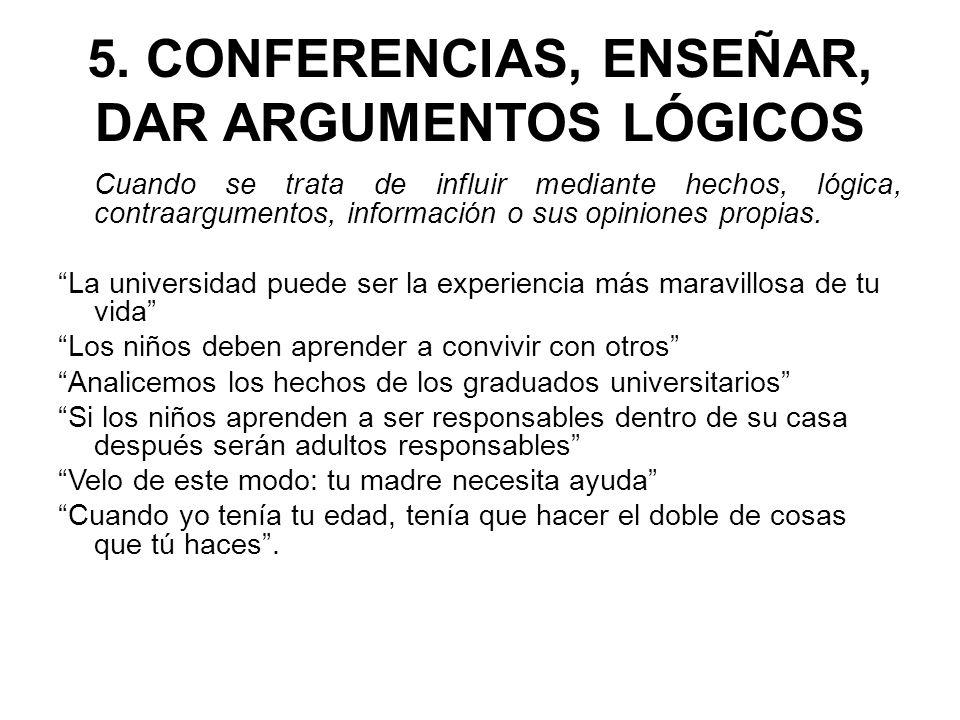 5. CONFERENCIAS, ENSEÑAR, DAR ARGUMENTOS LÓGICOS Cuando se trata de influir mediante hechos, lógica, contraargumentos, información o sus opiniones pro