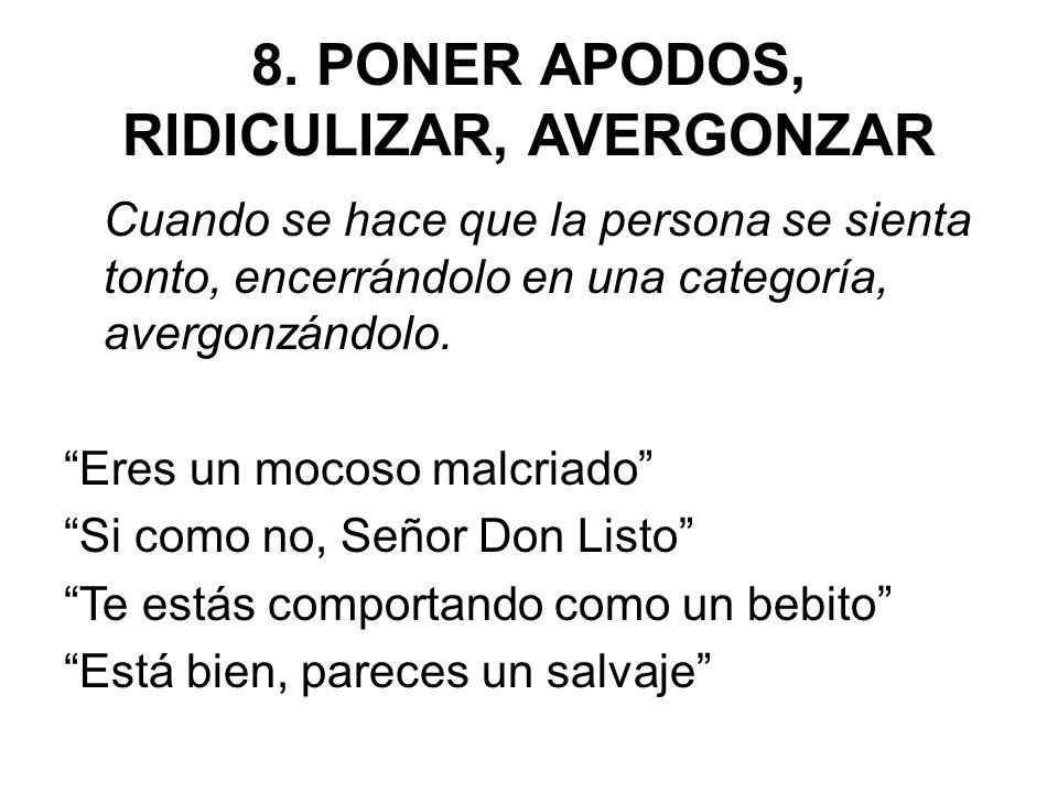 8. PONER APODOS, RIDICULIZAR, AVERGONZAR Cuando se hace que la persona se sienta tonto, encerrándolo en una categoría, avergonzándolo. Eres un mocoso