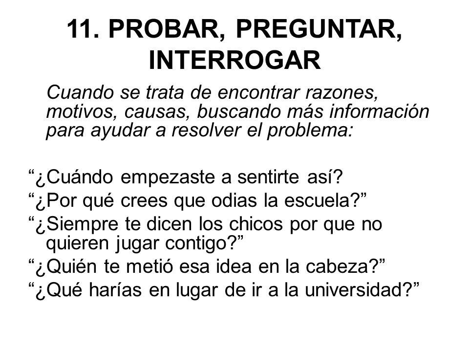 11. PROBAR, PREGUNTAR, INTERROGAR Cuando se trata de encontrar razones, motivos, causas, buscando más información para ayudar a resolver el problema: